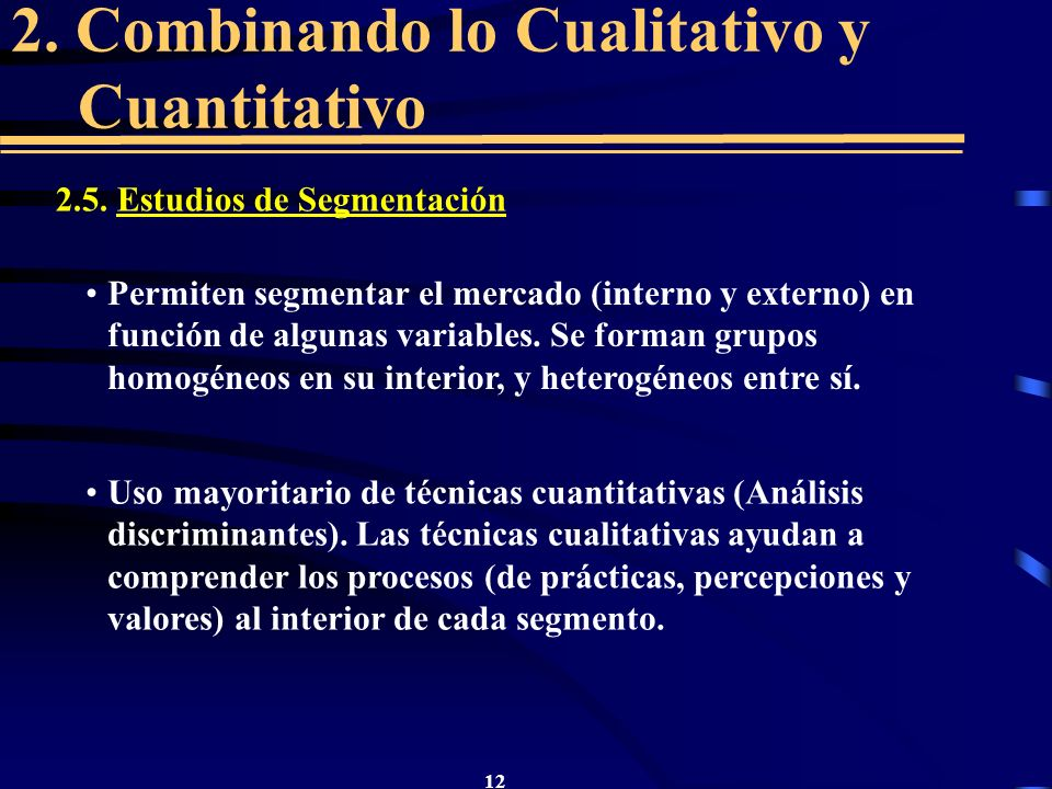 12 2. Combinando lo Cualitativo y Cuantitativo 2.5. Estudios de Segmentación Permiten segmentar el mercado (interno y externo) en función de algunas v