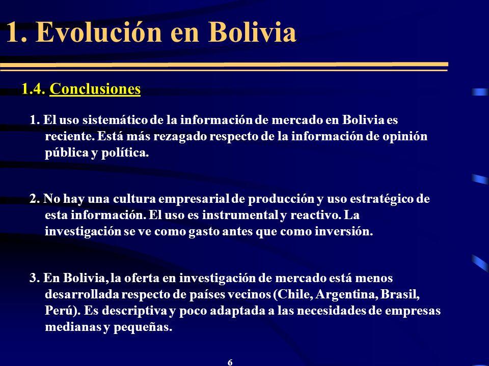 6 1. Evolución en Bolivia 1.4. Conclusiones 1. El uso sistemático de la información de mercado en Bolivia es reciente. Está más rezagado respecto de l