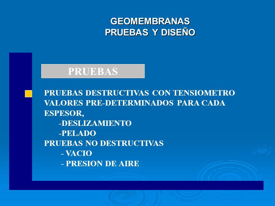 GEOMEMBRANAS PRUEBAS Y DISEÑO PRUEBAS DESTRUCTIVAS CON TENSIOMETRO VALORES PRE-DETERMINADOS PARA CADA ESPESOR, -DESLIZAMIENTO -PELADO PRUEBAS NO DESTR