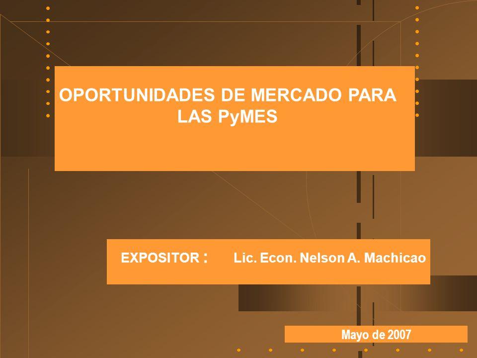 Mayo de 2007 OPORTUNIDADES DE MERCADO PARA LAS PyMES EXPOSITOR : Lic. Econ. Nelson A. Machicao