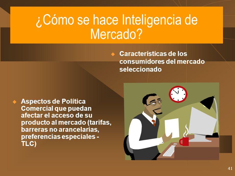 41 ¿Cómo se hace Inteligencia de Mercado? Aspectos de Política Comercial que puedan afectar el acceso de su producto al mercado (tarifas, barreras no