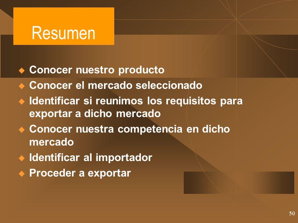 50 Resumen Conocer nuestro producto Conocer el mercado seleccionado Identificar si reunimos los requisitos para exportar a dicho mercado Conocer nuest