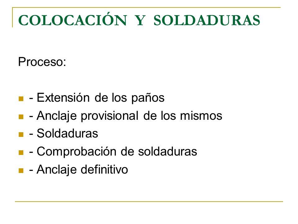 COLOCACIÓN Y SOLDADURAS Proceso: - Extensión de los paños - Anclaje provisional de los mismos - Soldaduras - Comprobación de soldaduras - Anclaje defi