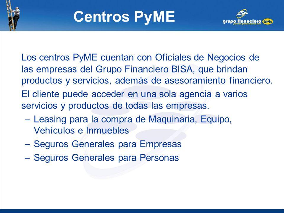 Centros PyME Los centros PyME cuentan con Oficiales de Negocios de las empresas del Grupo Financiero BISA, que brindan productos y servicios, además d