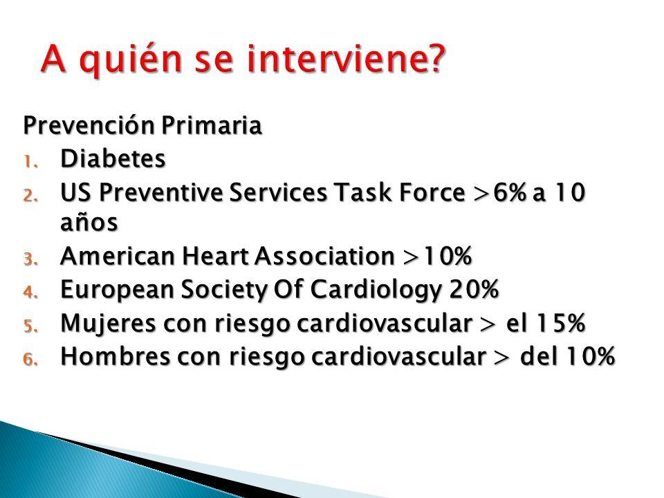 Prevención Primaria 1. Diabetes 2. US Preventive Services Task Force >6% a 10 años 3. American Heart Association >10% 4. European Society Of Cardiolog