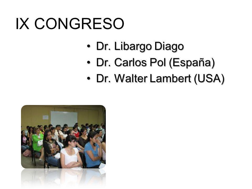IX CONGRESO Dr. Libargo DiagoDr. Libargo Diago Dr. Carlos Pol (España)Dr. Carlos Pol (España) Dr. Walter Lambert (USA)Dr. Walter Lambert (USA)