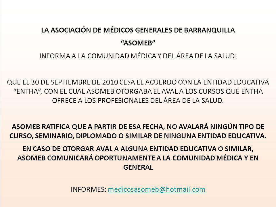 LA ASOCIACIÓN DE MÉDICOS GENERALES DE BARRANQUILLA ASOMEB INFORMA A LA COMUNIDAD MÉDICA Y DEL ÁREA DE LA SALUD: QUE EL 30 DE SEPTIEMBRE DE 2010 CESA EL ACUERDO CON LA ENTIDAD EDUCATIVA ENTHA, CON EL CUAL ASOMEB OTORGABA EL AVAL A LOS CURSOS QUE ENTHA OFRECE A LOS PROFESIONALES DEL ÁREA DE LA SALUD.