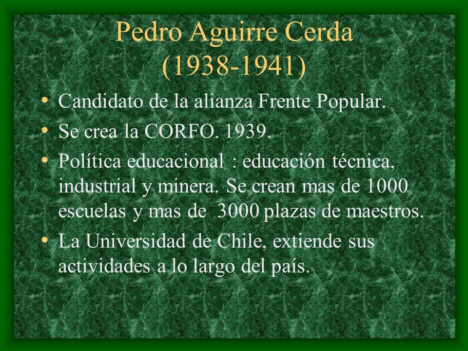 Pedro Aguirre Cerda (1938-1941) Candidato de la alianza Frente Popular. Se crea la CORFO. 1939. Política educacional : educación técnica, industrial y