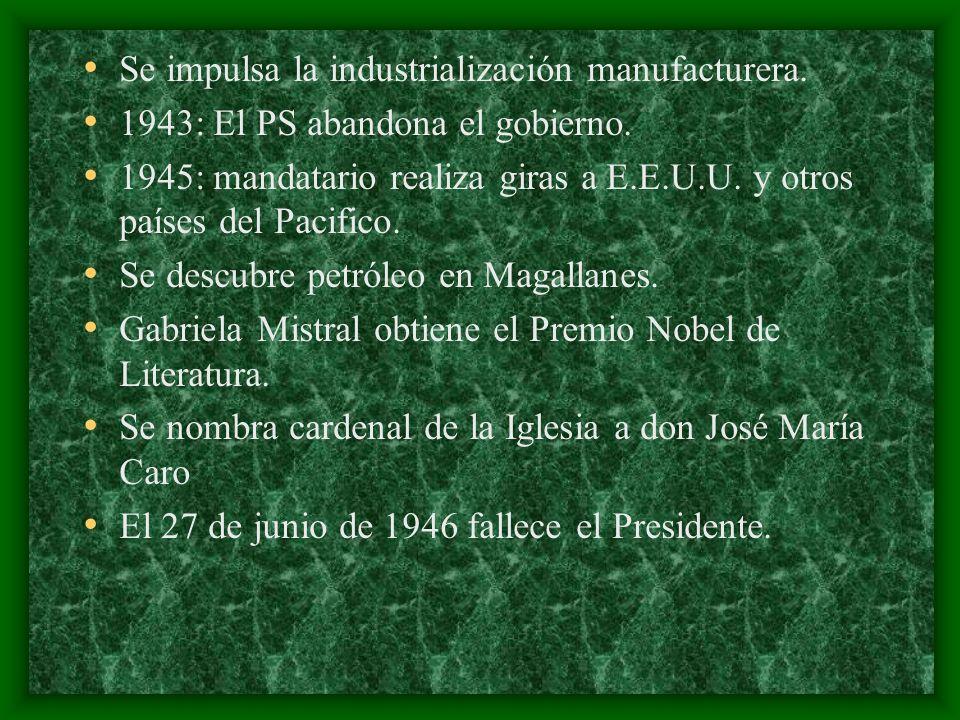 Se impulsa la industrialización manufacturera. 1943: El PS abandona el gobierno. 1945: mandatario realiza giras a E.E.U.U. y otros países del Pacifico