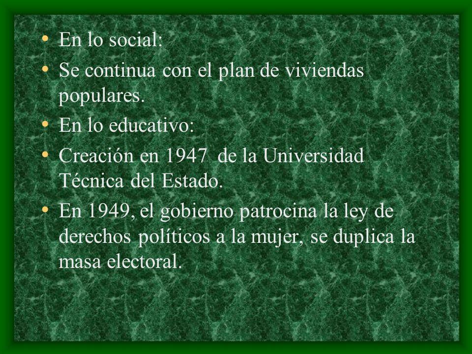 En lo social: Se continua con el plan de viviendas populares. En lo educativo: Creación en 1947 de la Universidad Técnica del Estado. En 1949, el gobi
