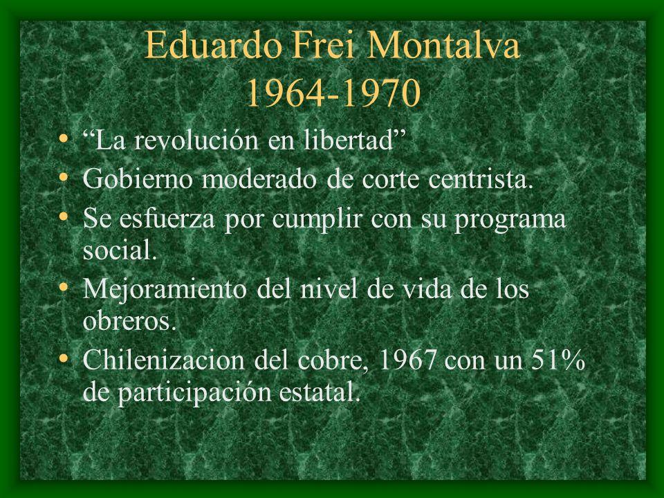 Eduardo Frei Montalva 1964-1970 La revolución en libertad Gobierno moderado de corte centrista. Se esfuerza por cumplir con su programa social. Mejora