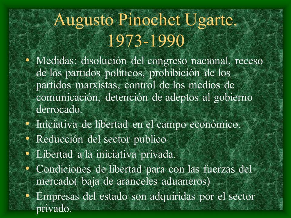 Augusto Pinochet Ugarte. 1973-1990 Medidas: disolución del congreso nacional, receso de los partidos políticos, prohibición de los partidos marxistas,