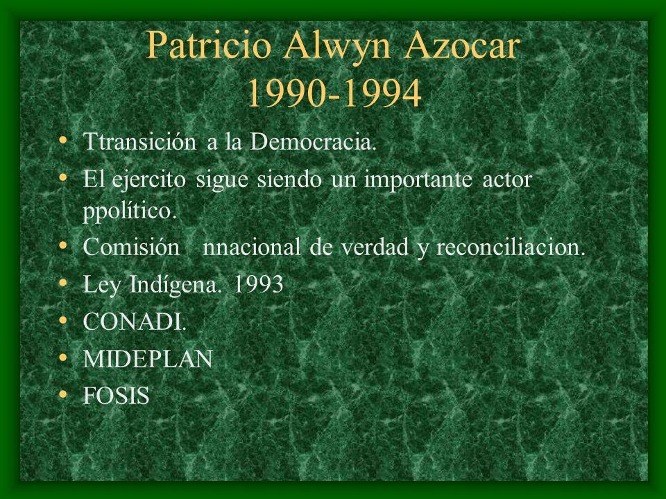 Patricio Alwyn Azocar 1990-1994 Ttransición a la Democracia. El ejercito sigue siendo un importante actor ppolítico. Comisión nnacional de verdad y re