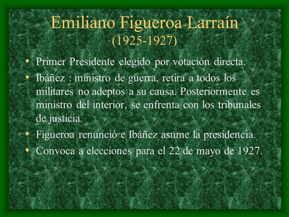 Emiliano Figueroa Larraín (1925-1927) Primer Presidente elegido por votación directa. Ibáñez : ministro de guerra, retira a todos los militares no ade