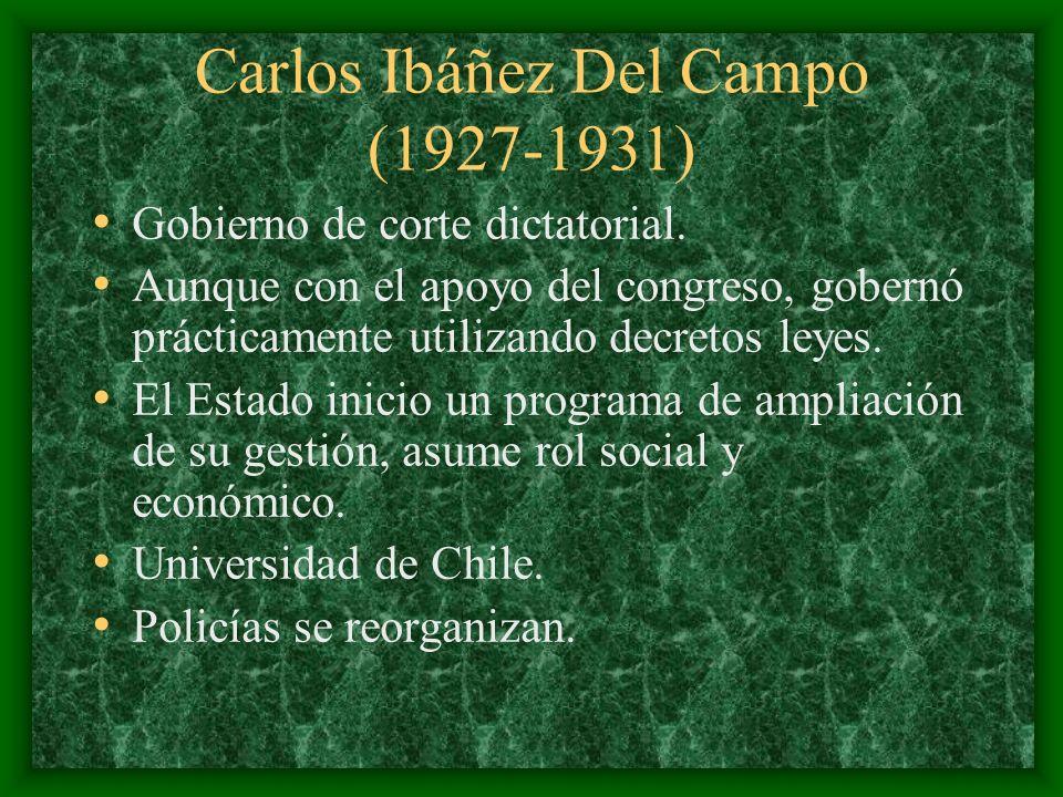 Carlos Ibáñez Del Campo (1927-1931) Gobierno de corte dictatorial. Aunque con el apoyo del congreso, gobernó prácticamente utilizando decretos leyes.