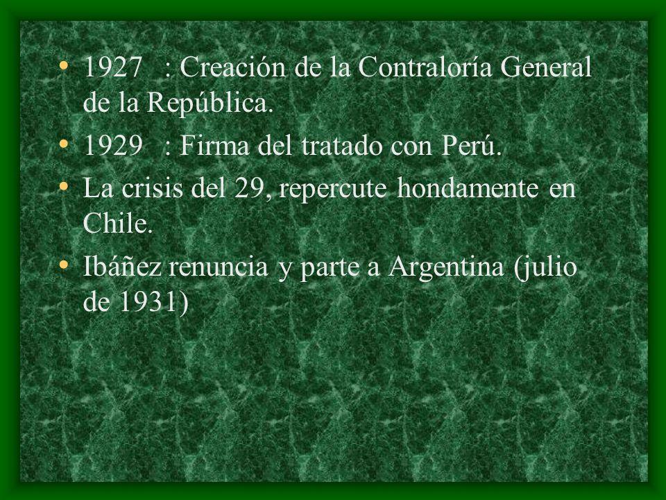 1927 : Creación de la Contraloría General de la República. 1929 : Firma del tratado con Perú. La crisis del 29, repercute hondamente en Chile. Ibáñez