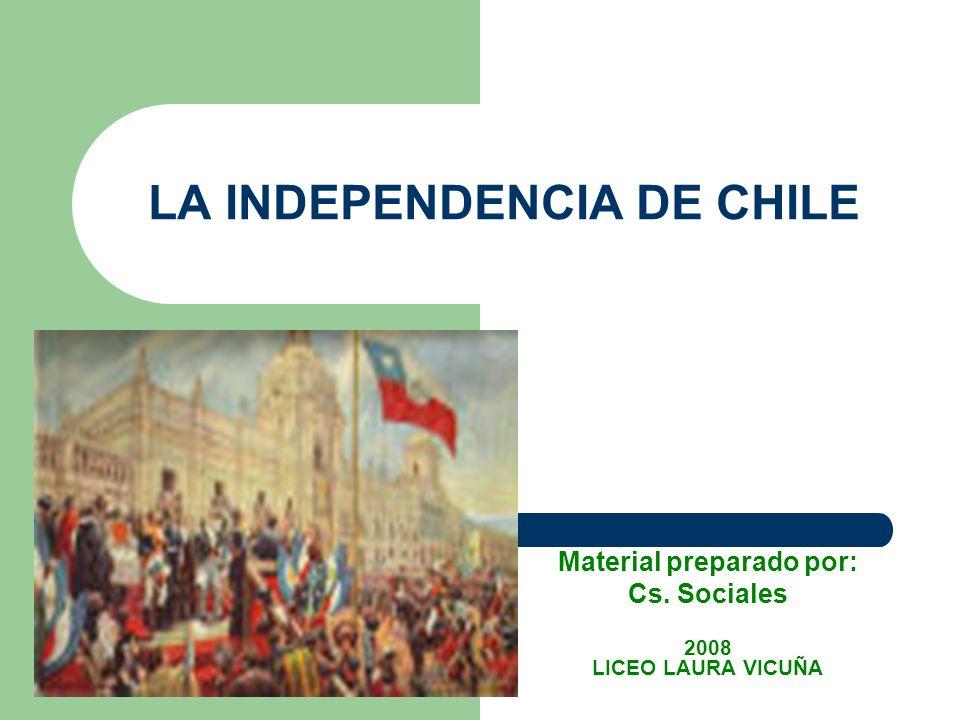 LA INDEPENDENCIA DE CHILE Material preparado por: Cs. Sociales 2008 LICEO LAURA VICUÑA