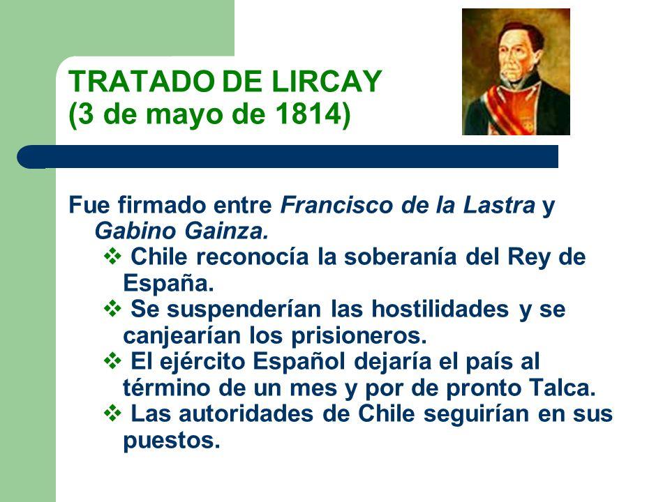 TRATADO DE LIRCAY (3 de mayo de 1814) Fue firmado entre Francisco de la Lastra y Gabino Gainza. Chile reconocía la soberanía del Rey de España. Se sus