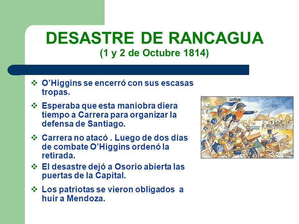 DESASTRE DE RANCAGUA (1 y 2 de Octubre 1814) OHiggins se encerró con sus escasas tropas. Esperaba que esta maniobra diera tiempo a Carrera para organi
