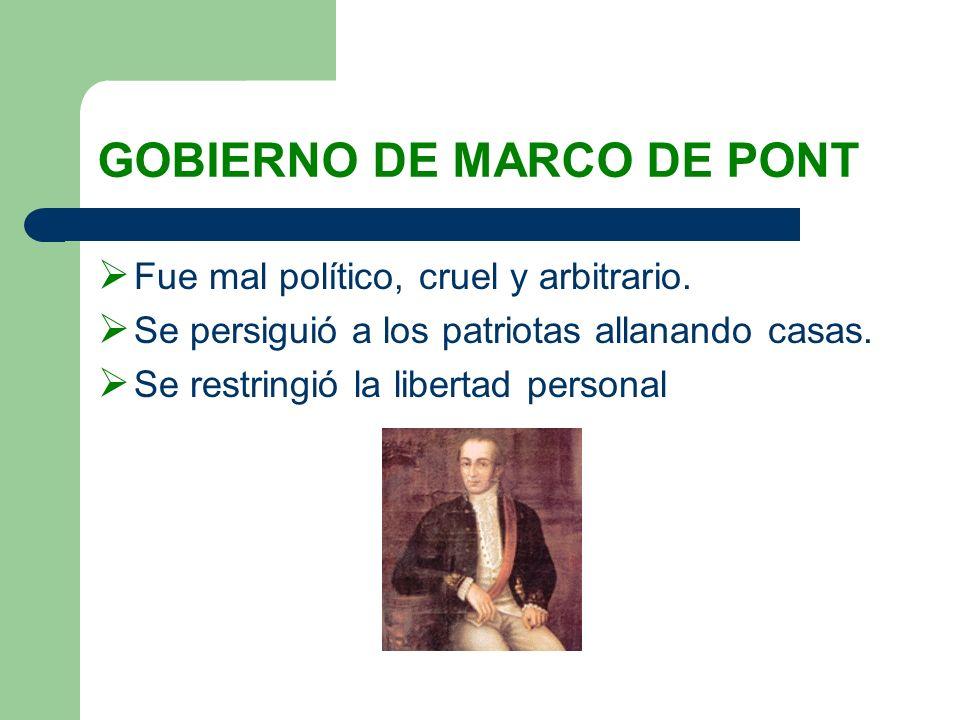 GOBIERNO DE MARCO DE PONT Fue mal político, cruel y arbitrario. Se persiguió a los patriotas allanando casas. Se restringió la libertad personal