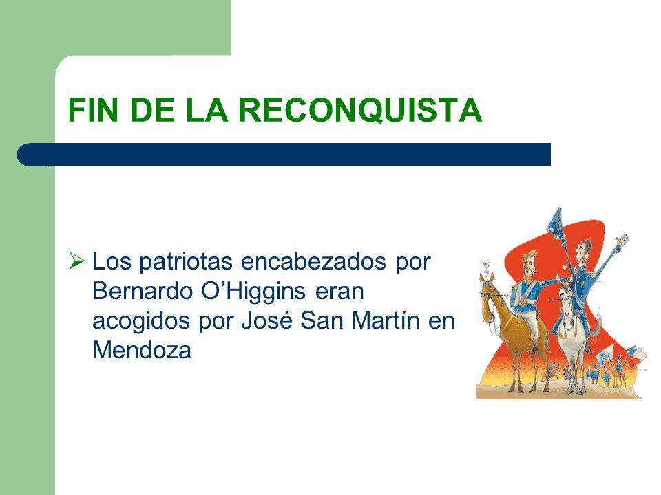 FIN DE LA RECONQUISTA Los patriotas encabezados por Bernardo OHiggins eran acogidos por José San Martín en Mendoza