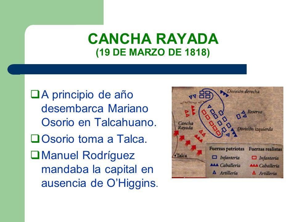 CANCHA RAYADA (19 DE MARZO DE 1818) A principio de año desembarca Mariano Osorio en Talcahuano. Osorio toma a Talca. Manuel Rodríguez mandaba la capit