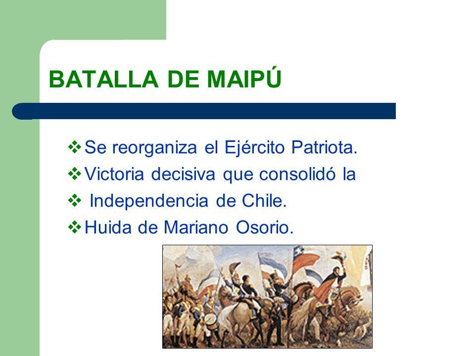 BATALLA DE MAIPÚ Se reorganiza el Ejército Patriota. Victoria decisiva que consolidó la Independencia de Chile. Huida de Mariano Osorio.
