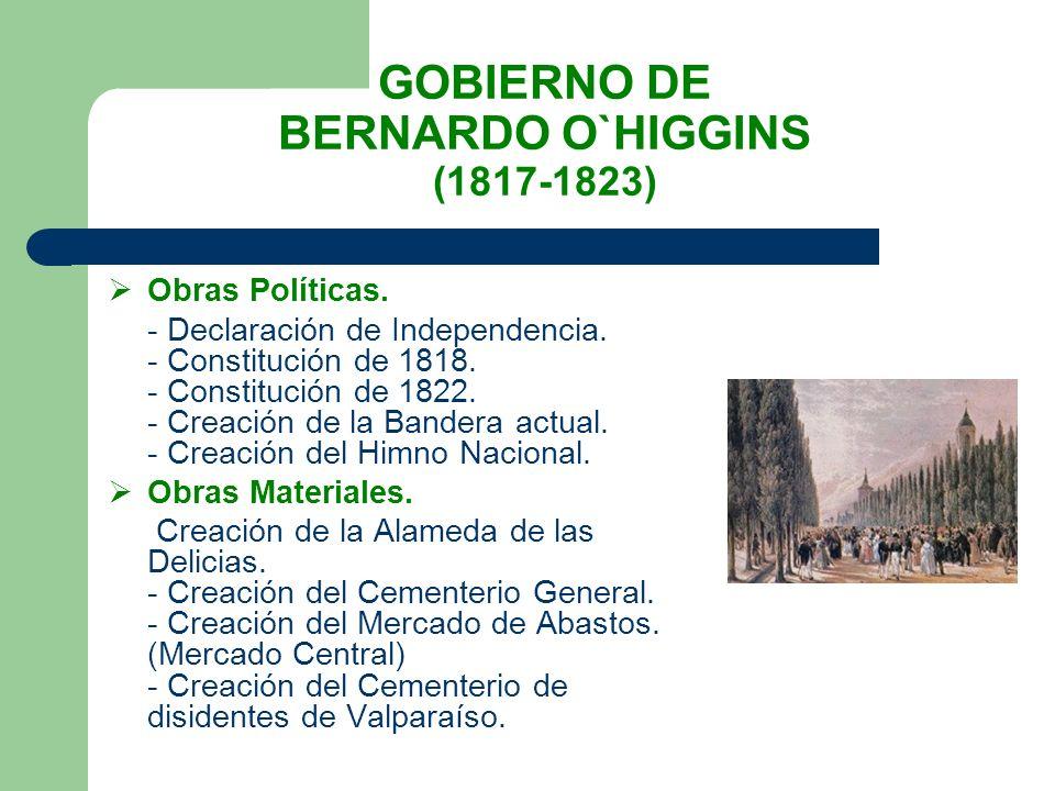 GOBIERNO DE BERNARDO O`HIGGINS (1817-1823) Obras Políticas. - Declaración de Independencia. - Constitución de 1818. - Constitución de 1822. - Creación