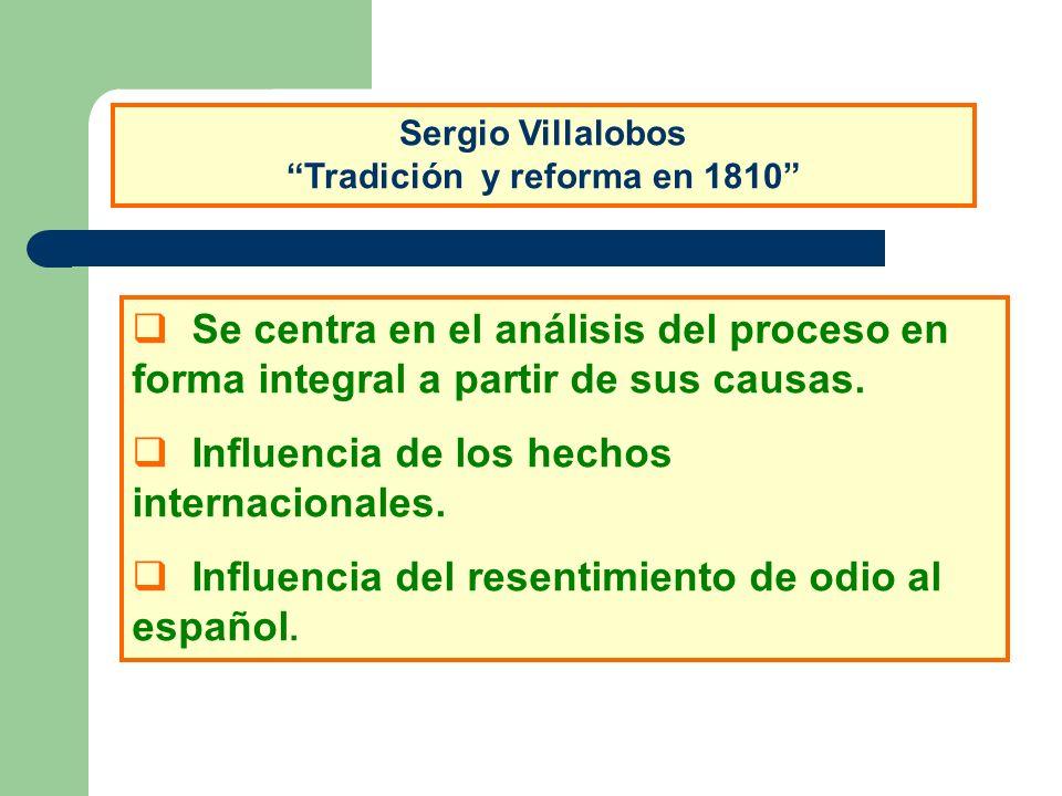 Sergio Villalobos Tradición y reforma en 1810 Se centra en el análisis del proceso en forma integral a partir de sus causas. Influencia de los hechos