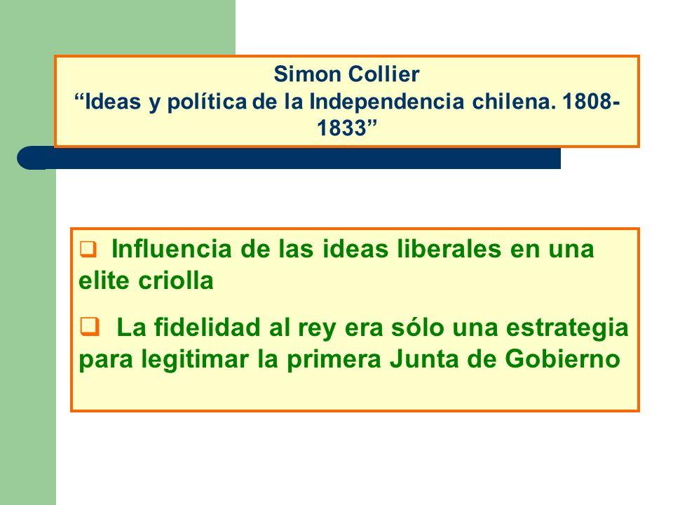 Simon Collier Ideas y política de la Independencia chilena. 1808- 1833 Influencia de las ideas liberales en una elite criolla La fidelidad al rey era