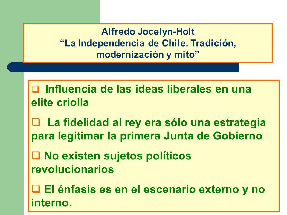 Alfredo Jocelyn-Holt La Independencia de Chile. Tradición, modernización y mito Influencia de las ideas liberales en una elite criolla La fidelidad al