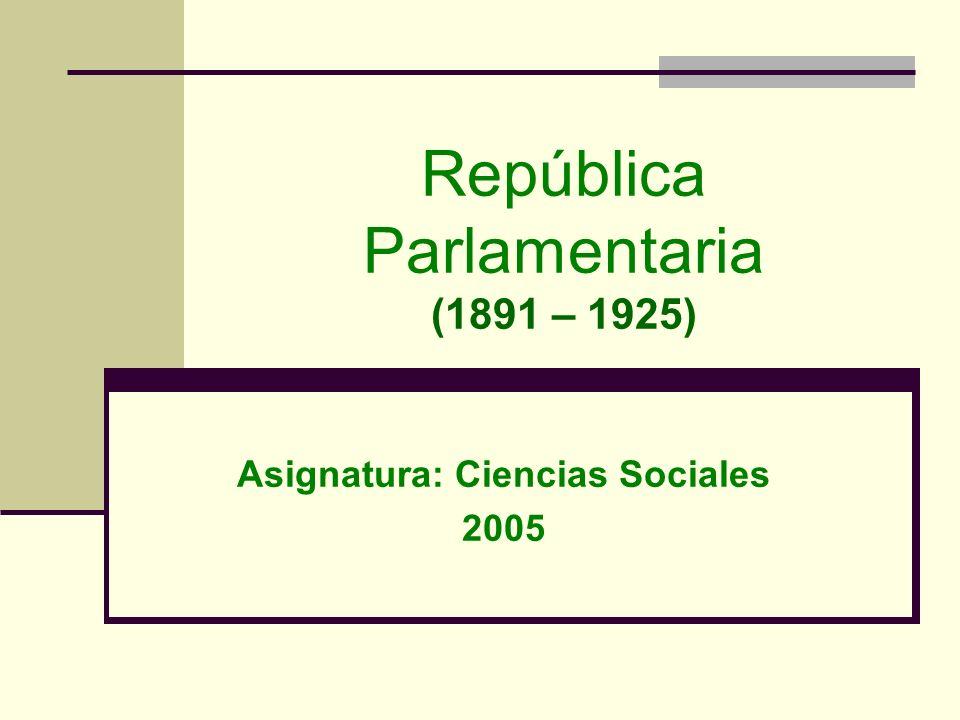 República Parlamentaria (1891 – 1925) Asignatura: Ciencias Sociales 2005