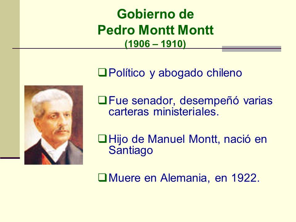 Gobierno de Pedro Montt Montt (1906 – 1910) Político y abogado chileno Fue senador, desempeñó varias carteras ministeriales. Hijo de Manuel Montt, nac