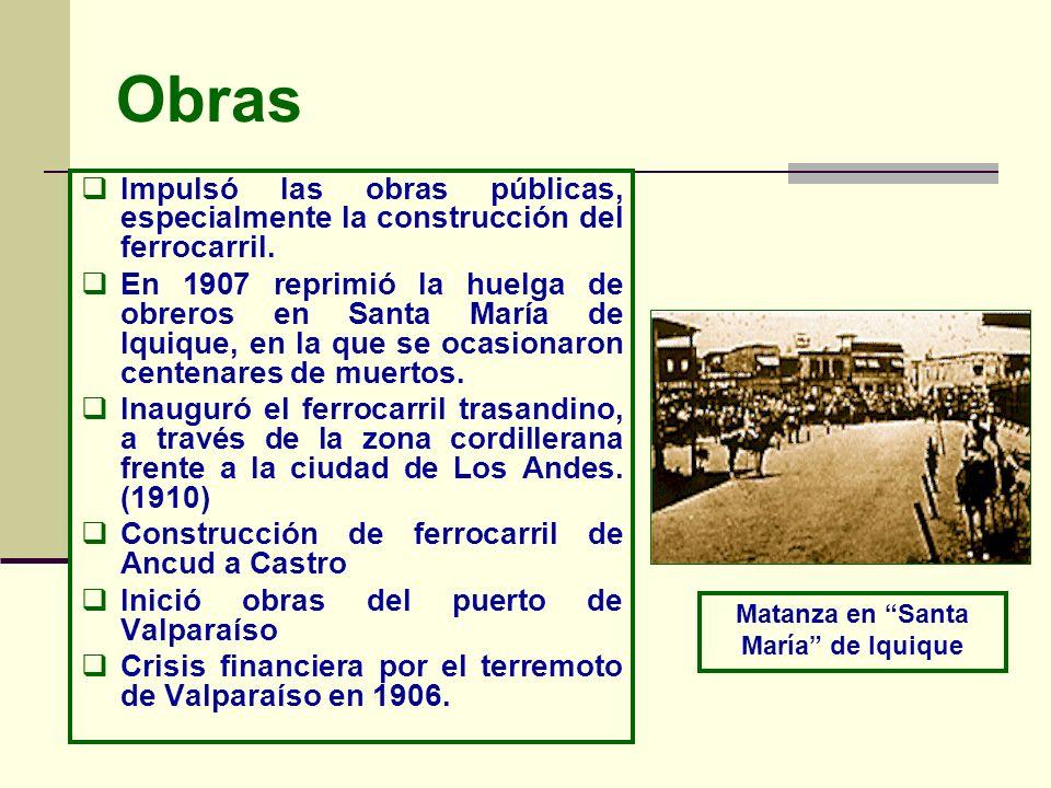Obras Impulsó las obras públicas, especialmente la construcción del ferrocarril. En 1907 reprimió la huelga de obreros en Santa María de Iquique, en l