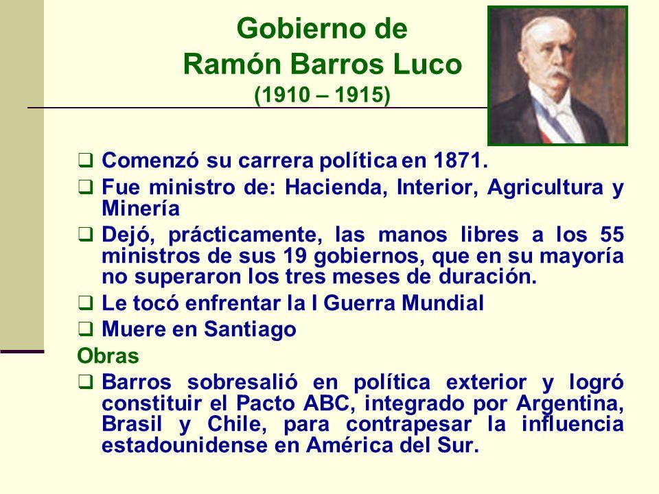 Gobierno de Ramón Barros Luco (1910 – 1915) Comenzó su carrera política en 1871. Fue ministro de: Hacienda, Interior, Agricultura y Minería Dejó, prác