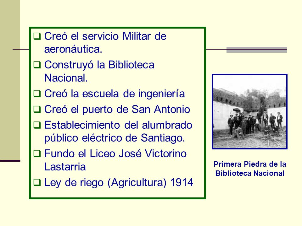 Creó el servicio Militar de aeronáutica. Construyó la Biblioteca Nacional. Creó la escuela de ingeniería Creó el puerto de San Antonio Establecimiento