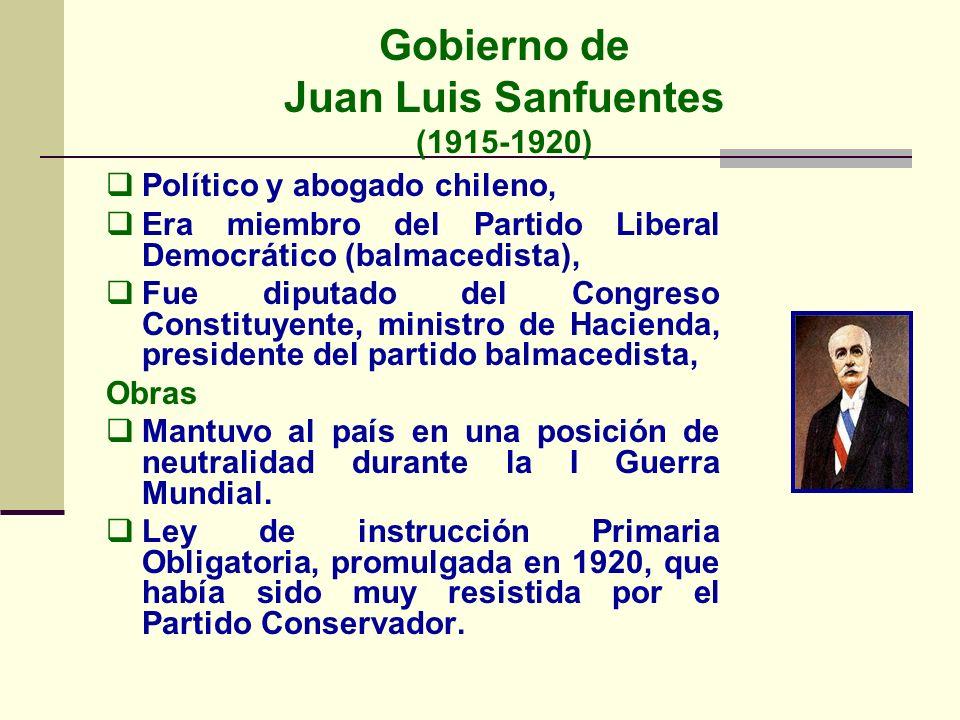 Gobierno de Juan Luis Sanfuentes (1915-1920) Político y abogado chileno, Era miembro del Partido Liberal Democrático (balmacedista), Fue diputado del