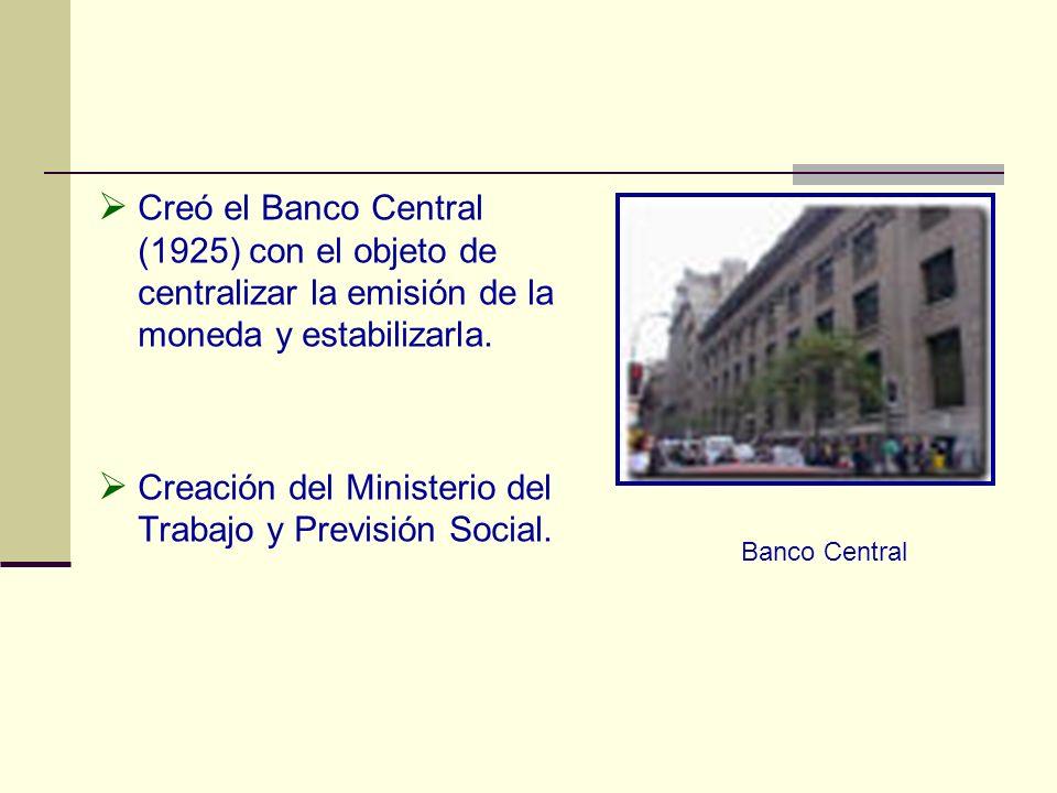Creó el Banco Central (1925) con el objeto de centralizar la emisión de la moneda y estabilizarla. Creación del Ministerio del Trabajo y Previsión Soc