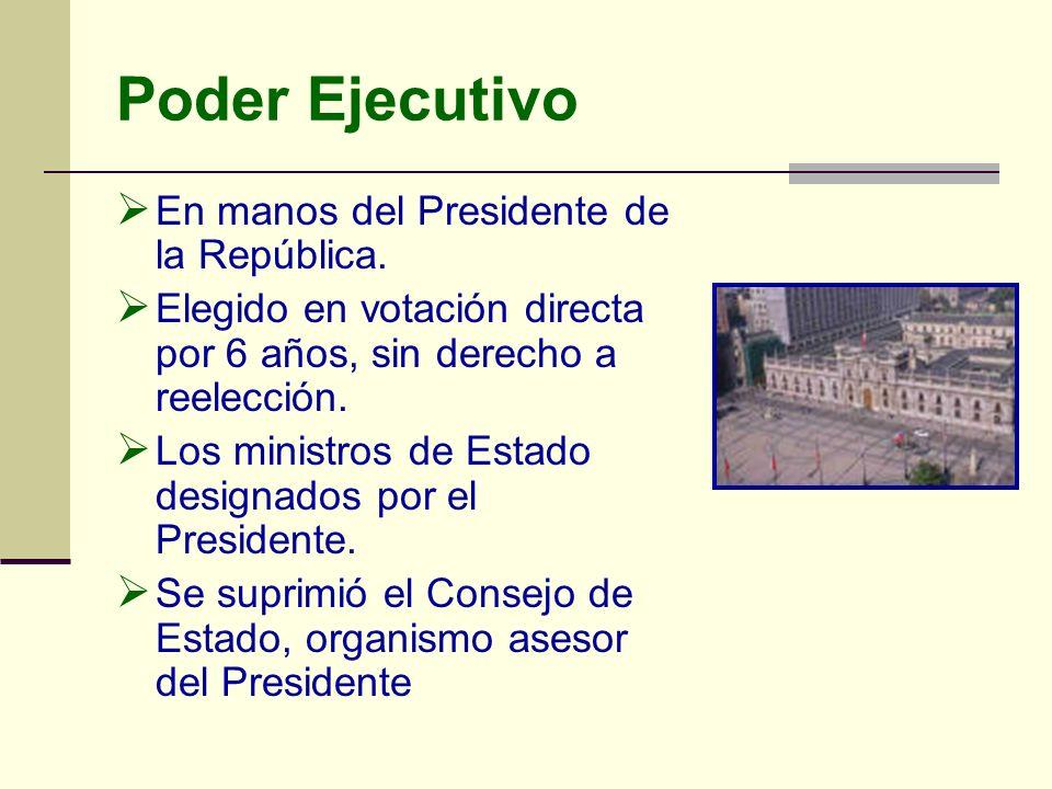 Poder Ejecutivo En manos del Presidente de la República. Elegido en votación directa por 6 años, sin derecho a reelección. Los ministros de Estado des