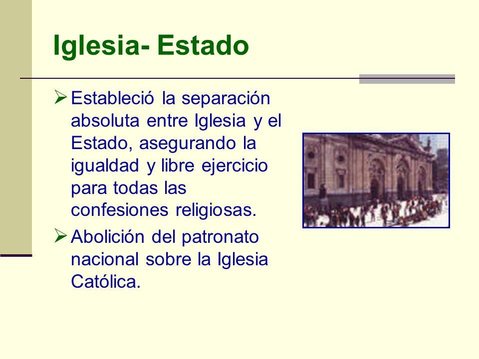 Iglesia- Estado Estableció la separación absoluta entre Iglesia y el Estado, asegurando la igualdad y libre ejercicio para todas las confesiones relig