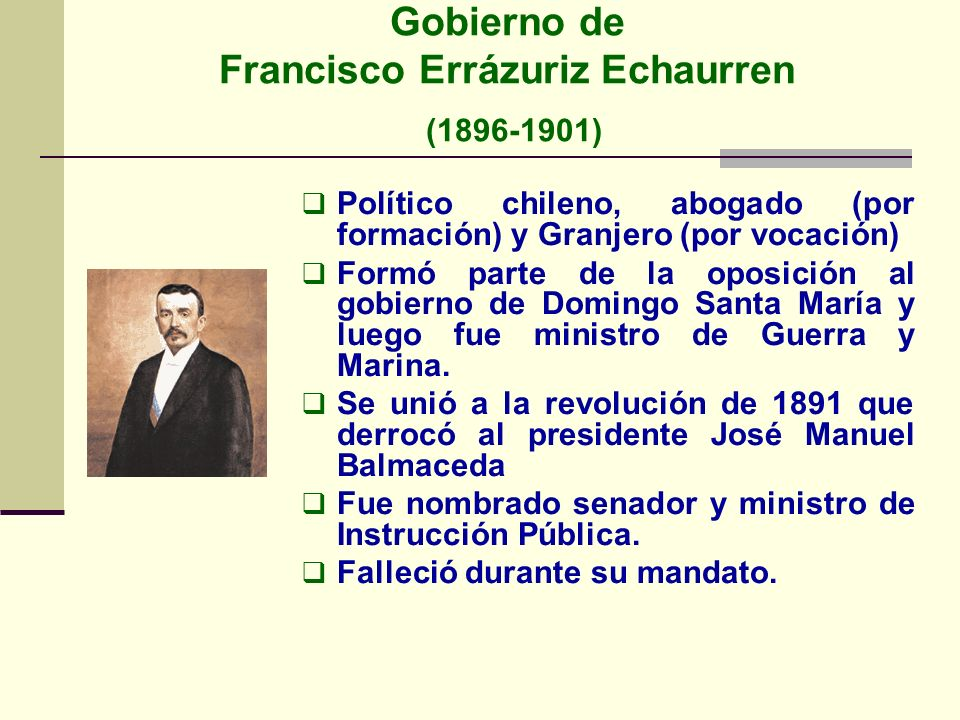 Gobierno de Francisco Errázuriz Echaurren (1896-1901) Político chileno, abogado (por formación) y Granjero (por vocación) Formó parte de la oposición