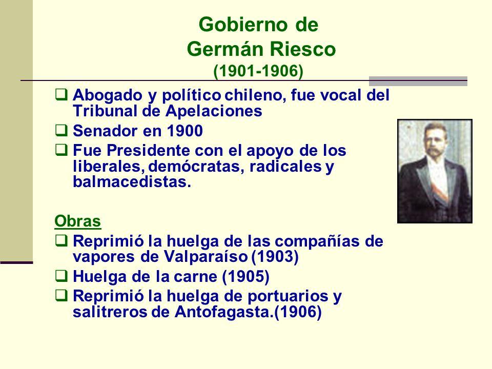 Gobierno de Germán Riesco (1901-1906) Abogado y político chileno, fue vocal del Tribunal de Apelaciones Senador en 1900 Fue Presidente con el apoyo de