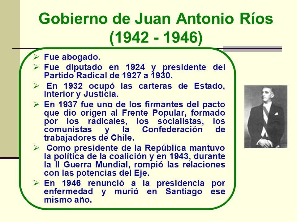 Gobierno de Juan Antonio Ríos (1942 - 1946) Fue abogado. Fue diputado en 1924 y presidente del Partido Radical de 1927 a 1930. En 1932 ocupó las carte