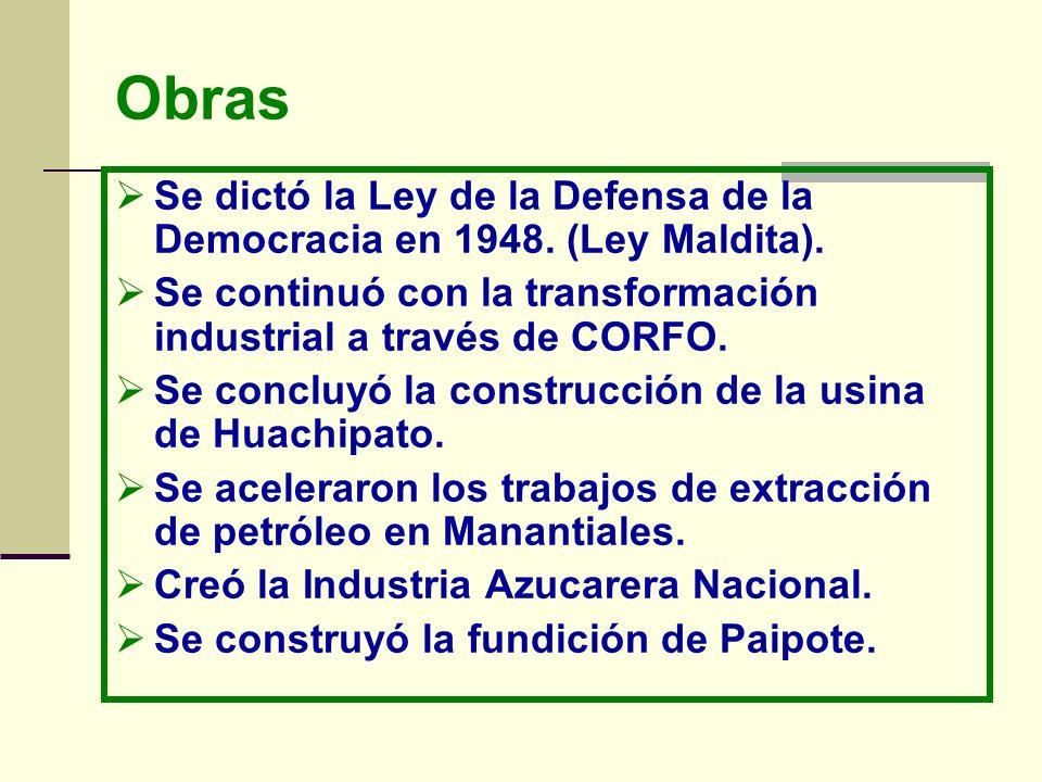 Obras Se dictó la Ley de la Defensa de la Democracia en 1948. (Ley Maldita). Se continuó con la transformación industrial a través de CORFO. Se conclu