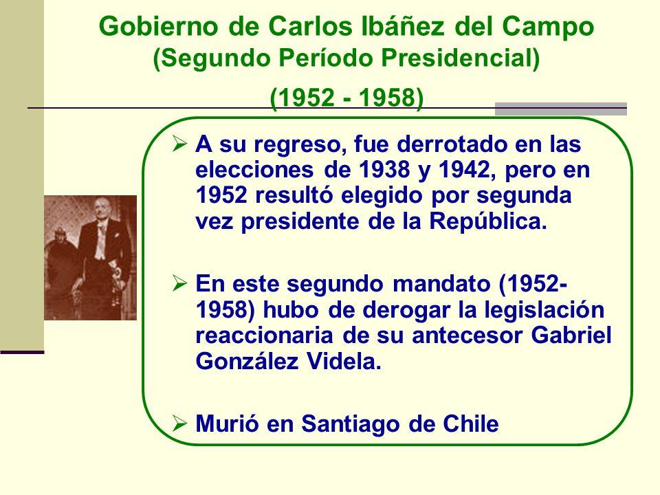Gobierno de Carlos Ibáñez del Campo (Segundo Período Presidencial) (1952 - 1958) A su regreso, fue derrotado en las elecciones de 1938 y 1942, pero en