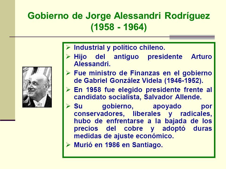 Gobierno de Jorge Alessandri Rodríguez (1958 - 1964) Industrial y político chileno. Hijo del antiguo presidente Arturo Alessandri. Fue ministro de Fin