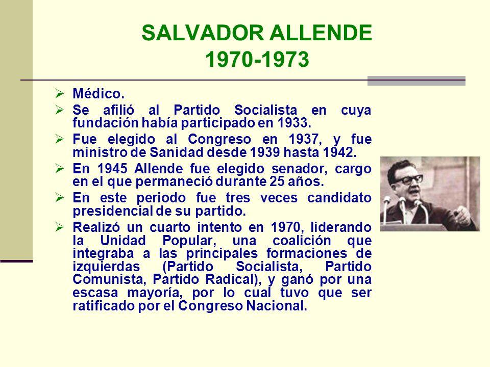 SALVADOR ALLENDE 1970-1973 Médico. Se afilió al Partido Socialista en cuya fundación había participado en 1933. Fue elegido al Congreso en 1937, y fue