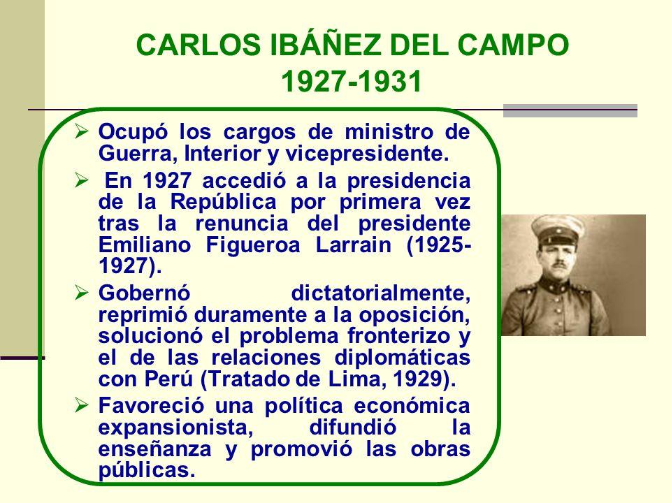 CARLOS IBÁÑEZ DEL CAMPO 1927-1931 Ocupó los cargos de ministro de Guerra, Interior y vicepresidente. En 1927 accedió a la presidencia de la República