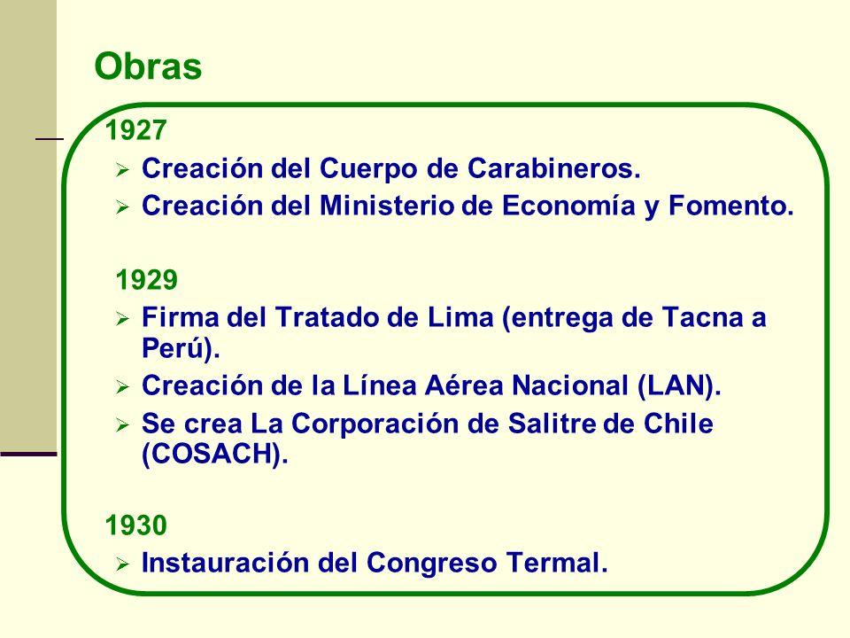 Obras 1927 Creación del Cuerpo de Carabineros. Creación del Ministerio de Economía y Fomento. 1929 Firma del Tratado de Lima (entrega de Tacna a Perú)