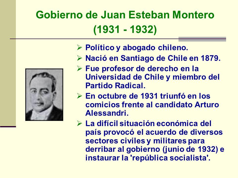 Gobierno de Juan Esteban Montero (1931 - 1932) Político y abogado chileno. Nació en Santiago de Chile en 1879. Fue profesor de derecho en la Universid